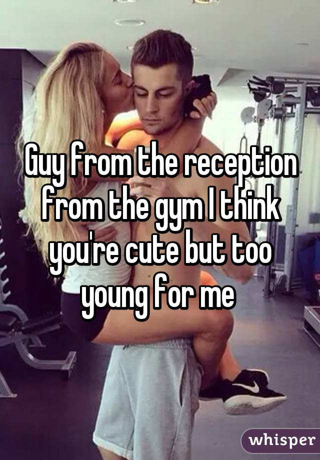 Guy from the reception from the gym I think you're cute but too young for me