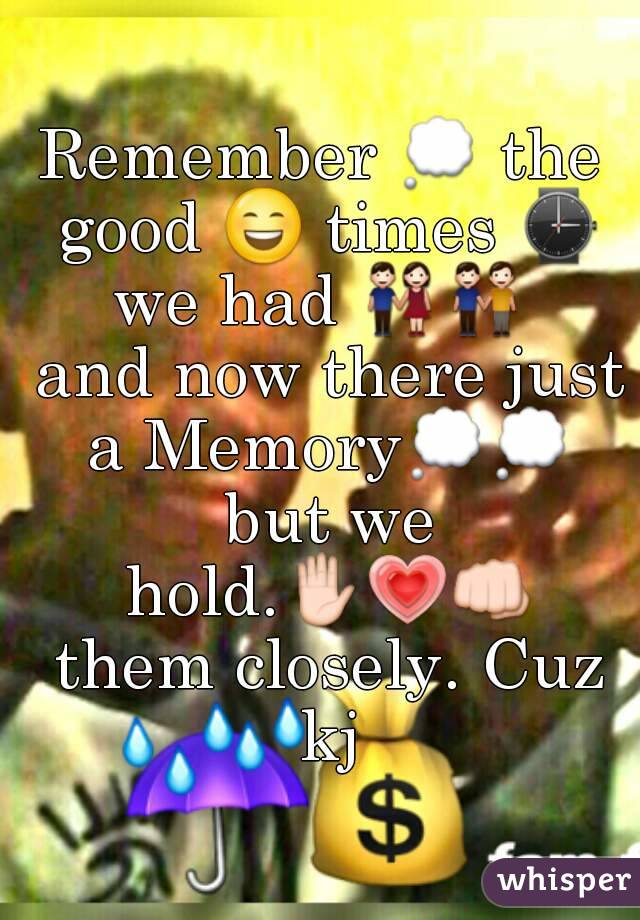 Remember 💭 the good 😄 times ⌚ we had 👫👬  and now there just a Memory💭💭 but we hold.✋💗👊 them closely. Cuz kj