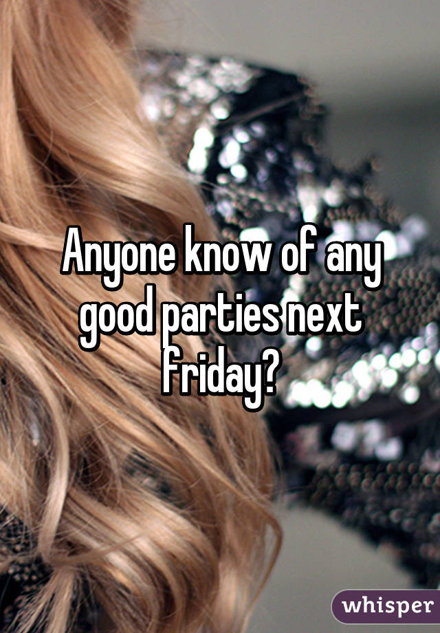 Anyone know of any good parties next friday?