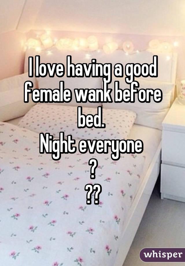 I love having a good female wank before bed.  Night everyone  😂 💃🏼