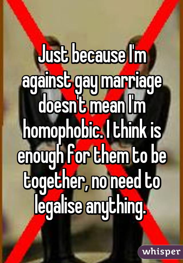 Just because I'm against gay marriage doesn't mean I'm homophobic. I think is enough for them to be together, no need to legalise anything.