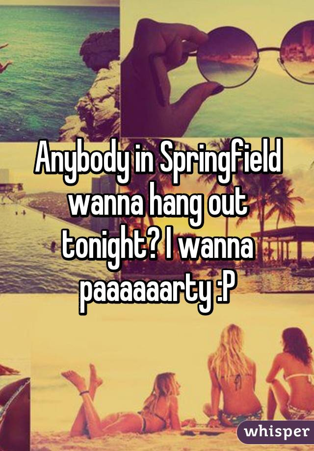 Anybody in Springfield wanna hang out tonight? I wanna paaaaaarty :P