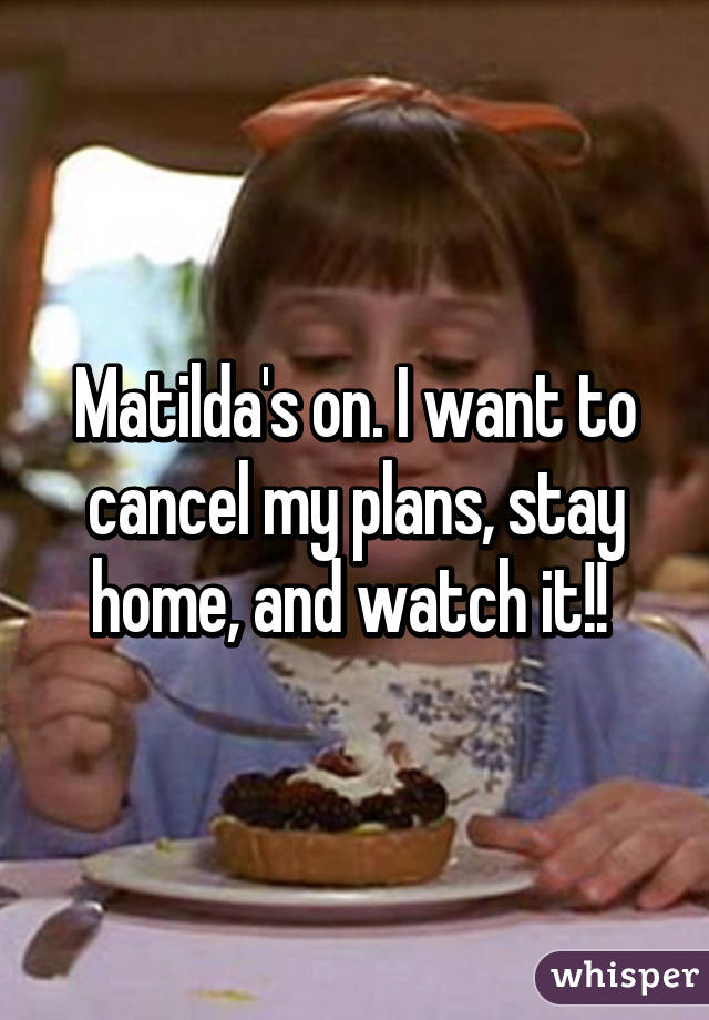 Matilda's on. I want to cancel my plans, stay home, and watch it!!