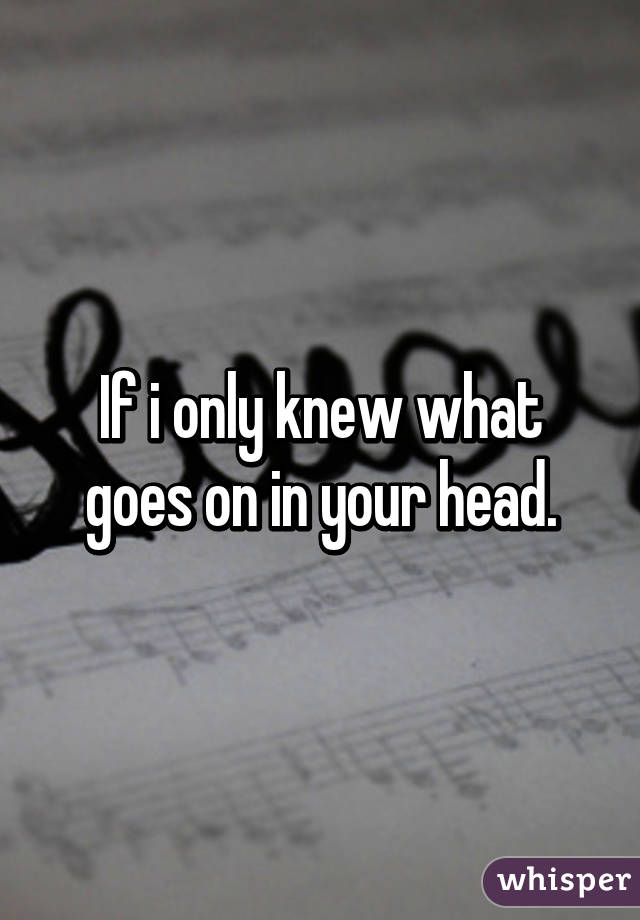 If i only knew what goes on in your head.
