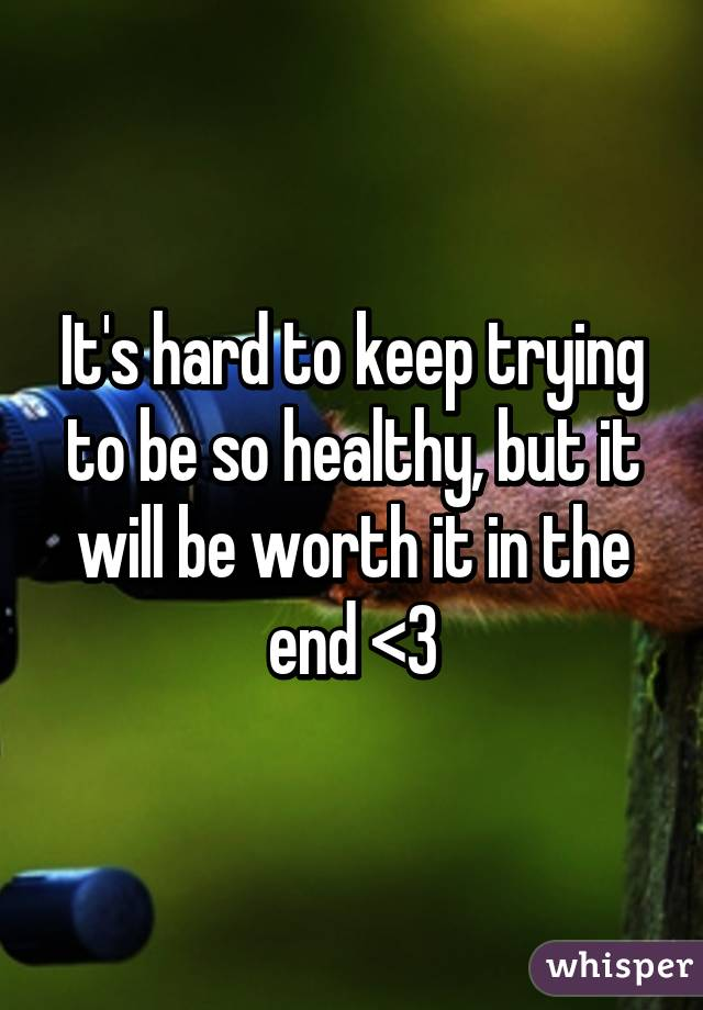 It's hard to keep trying to be so healthy, but it will be worth it in the end <3