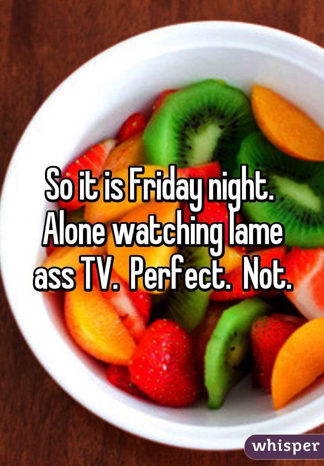 So it is Friday night.  Alone watching lame ass TV.  Perfect.  Not.