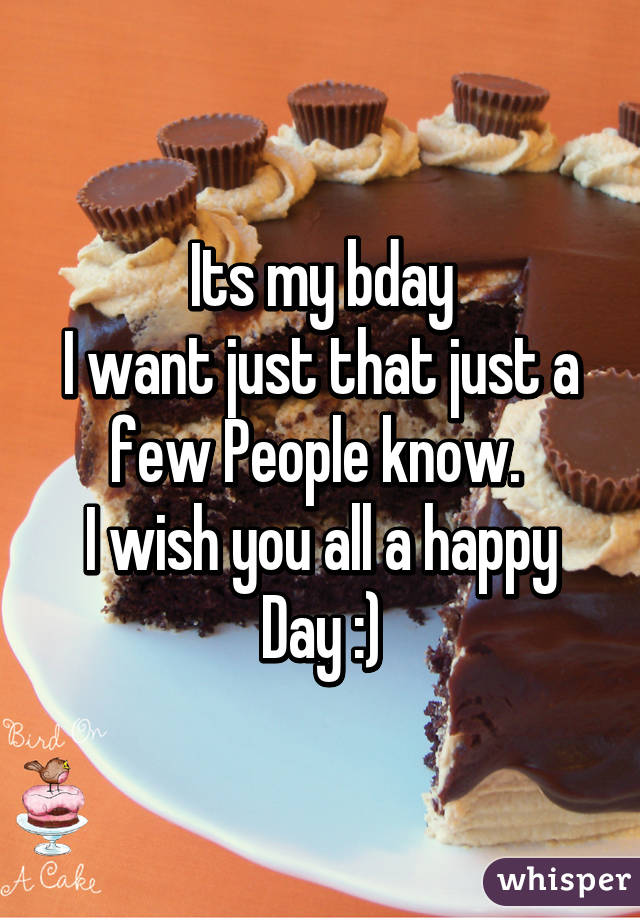 Its my bday I want just that just a few People know.  I wish you all a happy Day :)