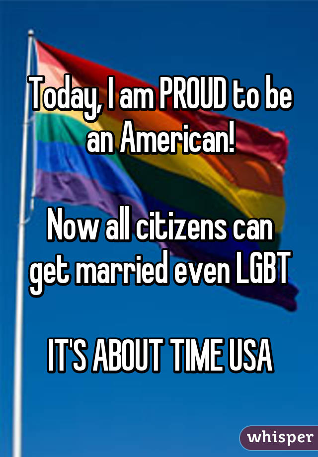 Today, I am PROUD to be an American!  Now all citizens can get married even LGBT  IT'S ABOUT TIME USA