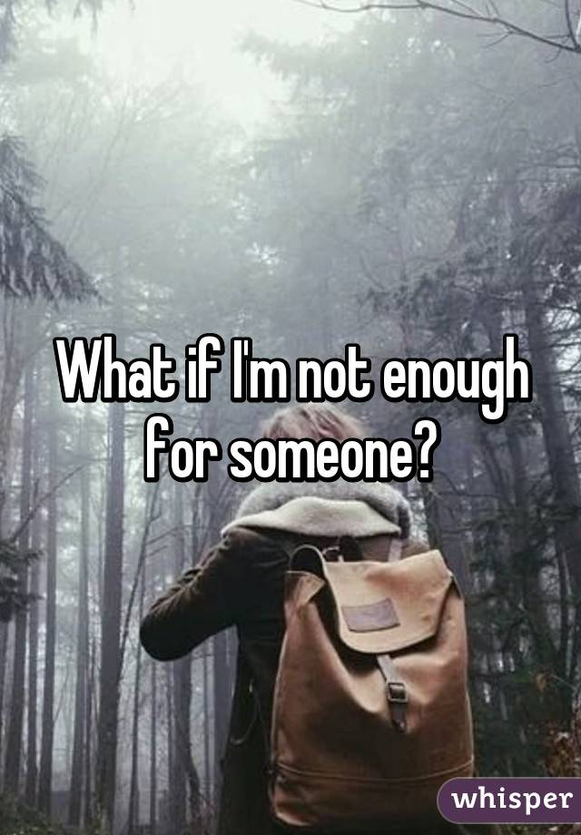 What if I'm not enough for someone?