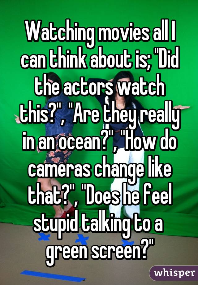 "Watching movies all I can think about is; ""Did the actors watch this?"", ""Are they really in an ocean?"", ""How do cameras change like that?"", ""Does he feel stupid talking to a  green screen?"""