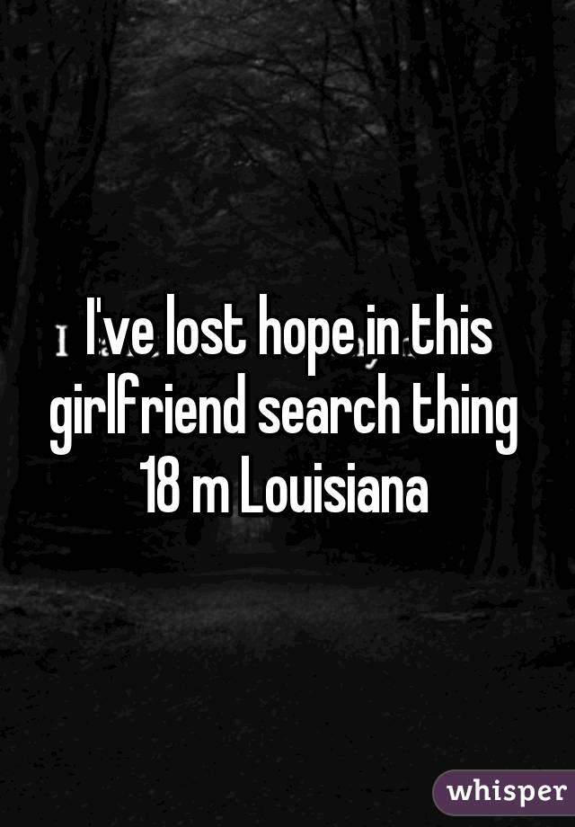 I've lost hope in this girlfriend search thing  18 m Louisiana