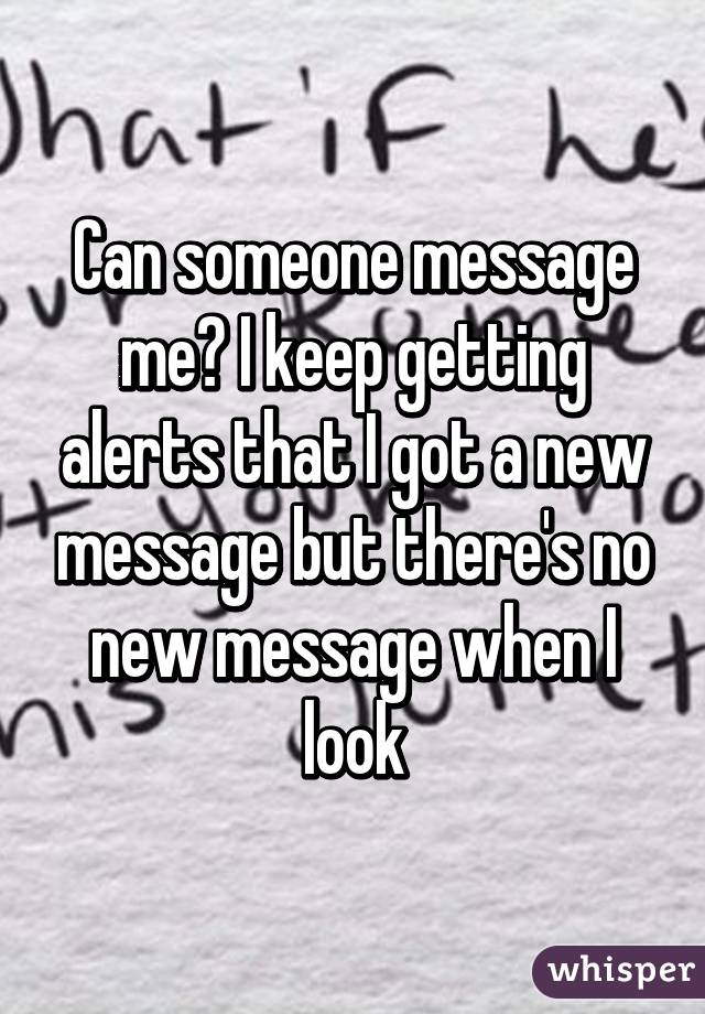 Can someone message me? I keep getting alerts that I got a new message but there's no new message when I look