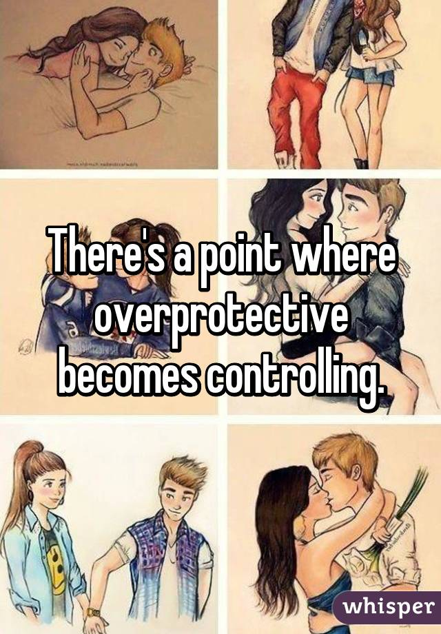 There's a point where overprotective becomes controlling.