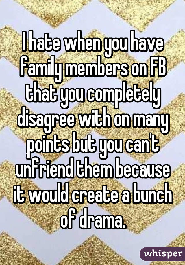 I hate when you have family members on FB that you completely disagree with on many points but you can't unfriend them because it would create a bunch of drama.
