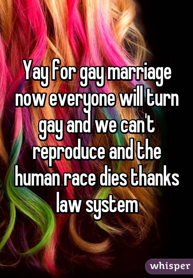 Yay for gay marriage now everyone will turn gay and we can't reproduce and the human race dies thanks law system
