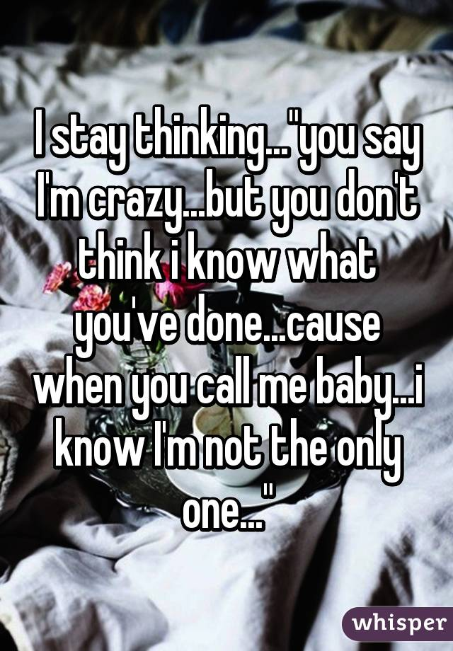 """I stay thinking...""""you say I'm crazy...but you don't think i know what you've done...cause when you call me baby...i know I'm not the only one..."""""""