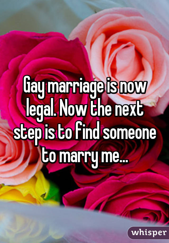 Gay marriage is now legal. Now the next step is to find someone to marry me...