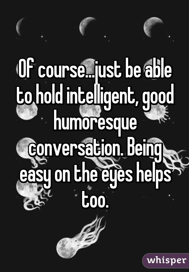 Of course...just be able to hold intelligent, good humoresque conversation. Being easy on the eyes helps too.