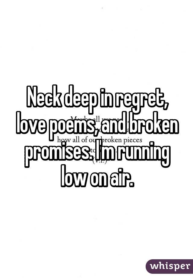 Neck deep in regret, love poems, and broken promises  I'm