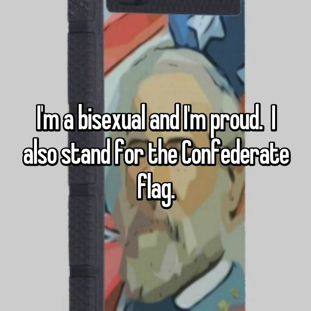 I'm a bisexual and I'm proud.  I also stand for the Confederate flag.