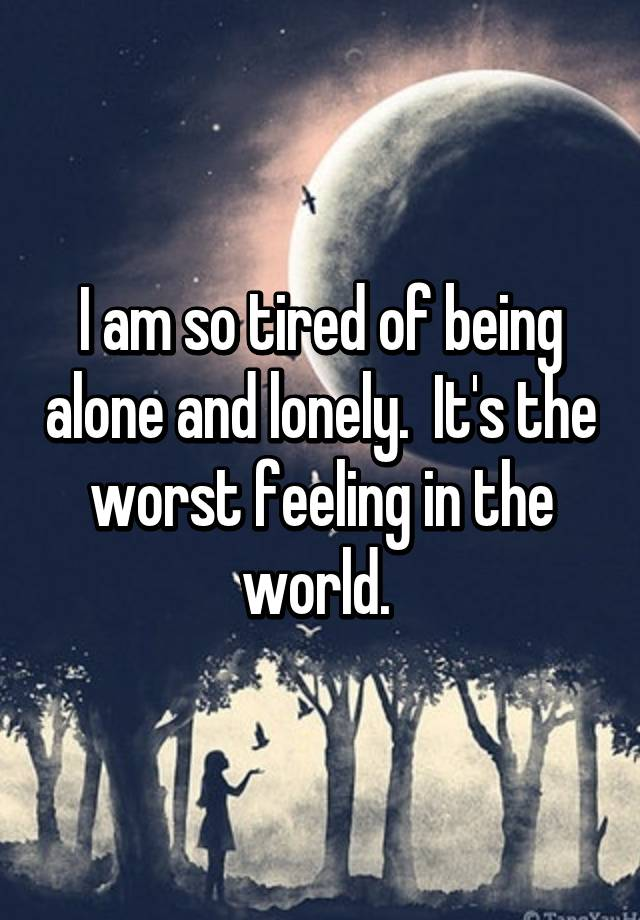 I am so tired of being alone and lonely. Its the worst