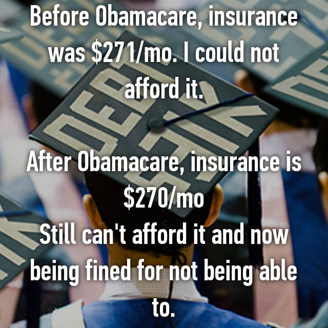 Before Obamacare, insurance was $271/mo. I could not afford it.  After Obamacare, insurance is $270/mo Still can't afford it and now being fined for not being able to.