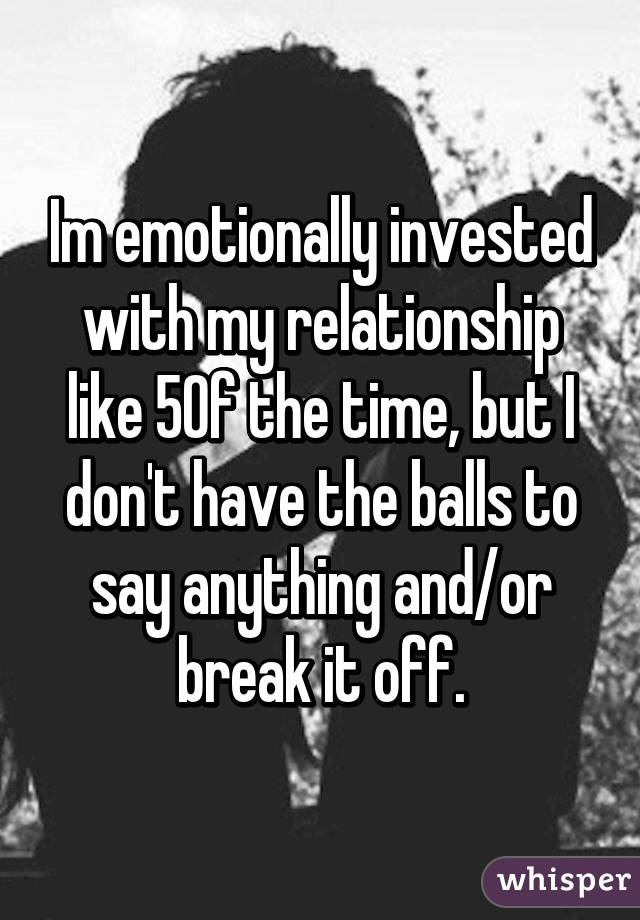 Im emotionally invested with my relationship like 5% of the time