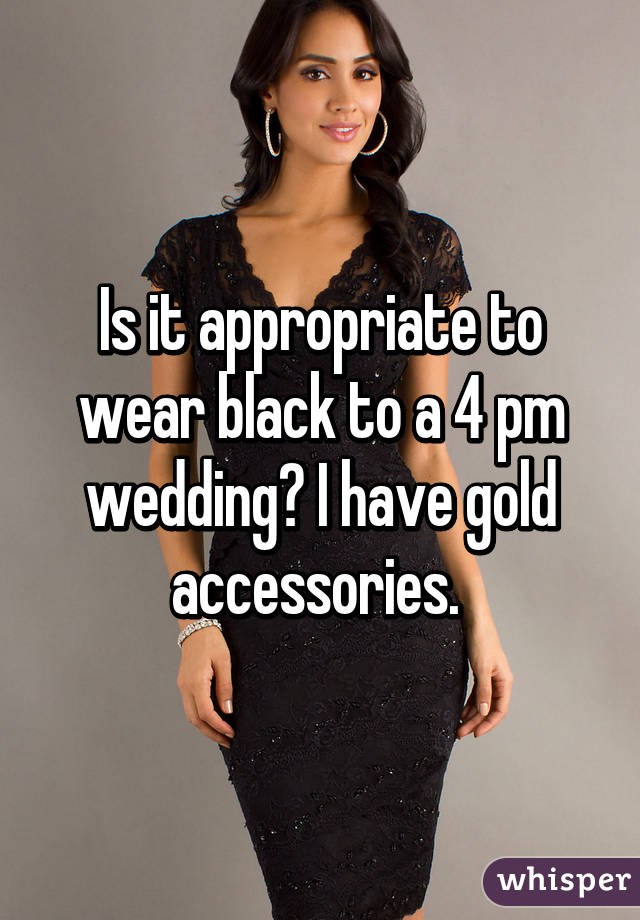 Is It Ropriate To Wear Black A 4 Pm Wedding I Have Gold Accessories