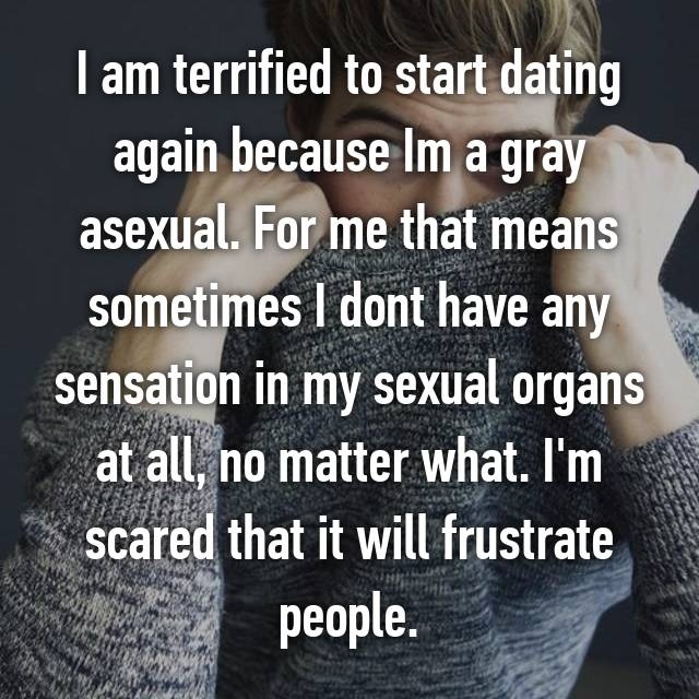 I am terrified to start dating again because Im a gray asexual. For me that means sometimes I dont have any sensation in my sexual organs at all, no matter what. I'm scared that it will frustrate people.