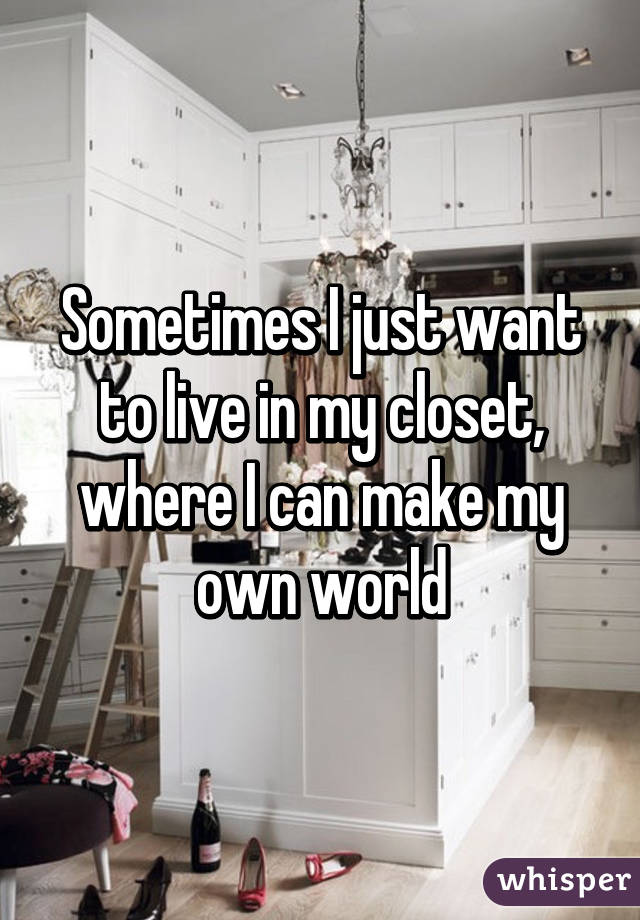 Sometimes I Just Want To Live In My Closet, Where I Can Make My Own World