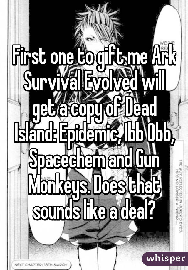 First one to gift me Ark Survival Evolved will get a copy of
