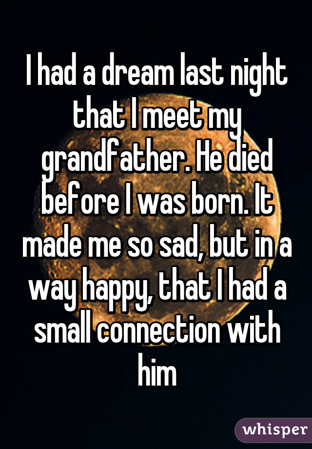 I had a dream last night that I meet my grandfather  He died