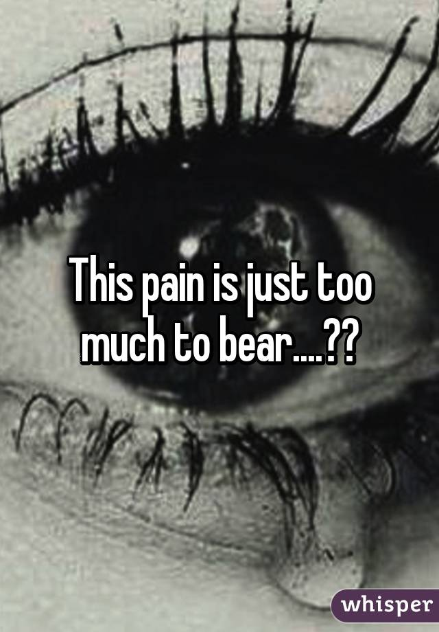 This Pain Is Just Too Much To Bear