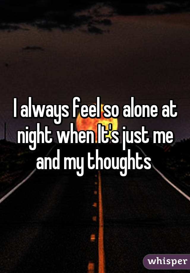 I just always feel alone