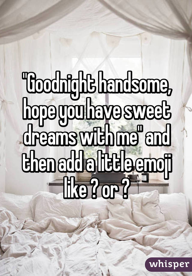 Goodnight handsome, hope you have sweet dreams with me