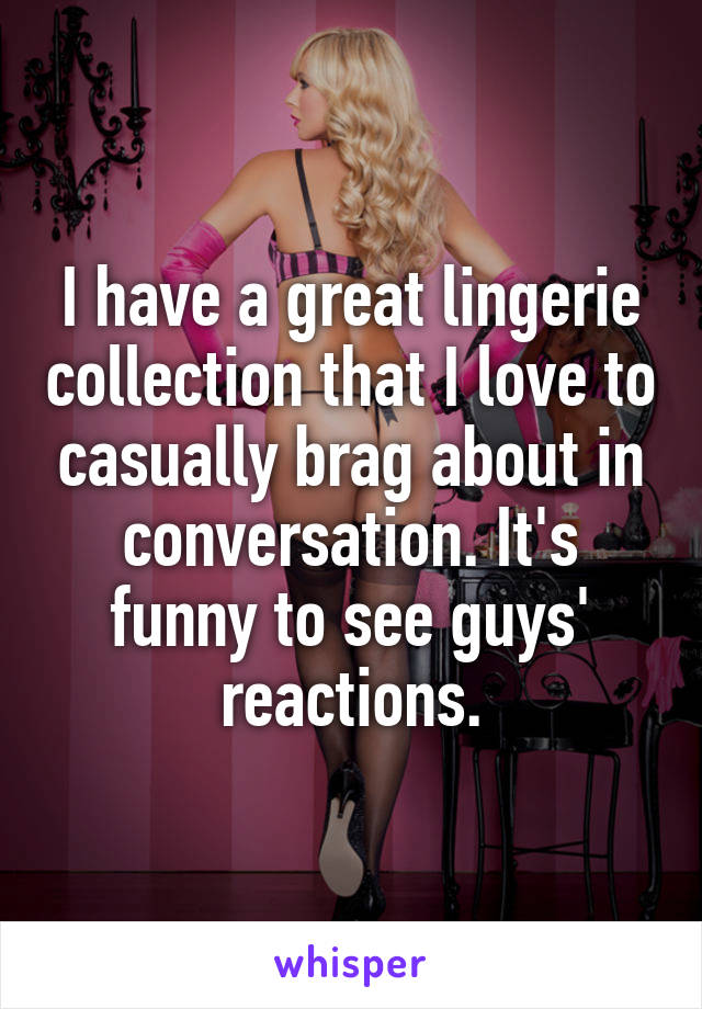 I have a great lingerie collection that I love to casually brag about in conversation. It's funny to see guys' reactions.