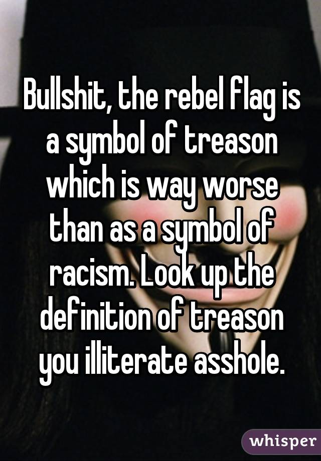 Bullshit The Rebel Flag Is A Symbol Of Treason Which Is Way Worse