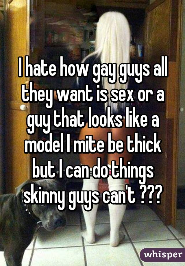 I hate how gay guys all they want is sex or a guy that looks like