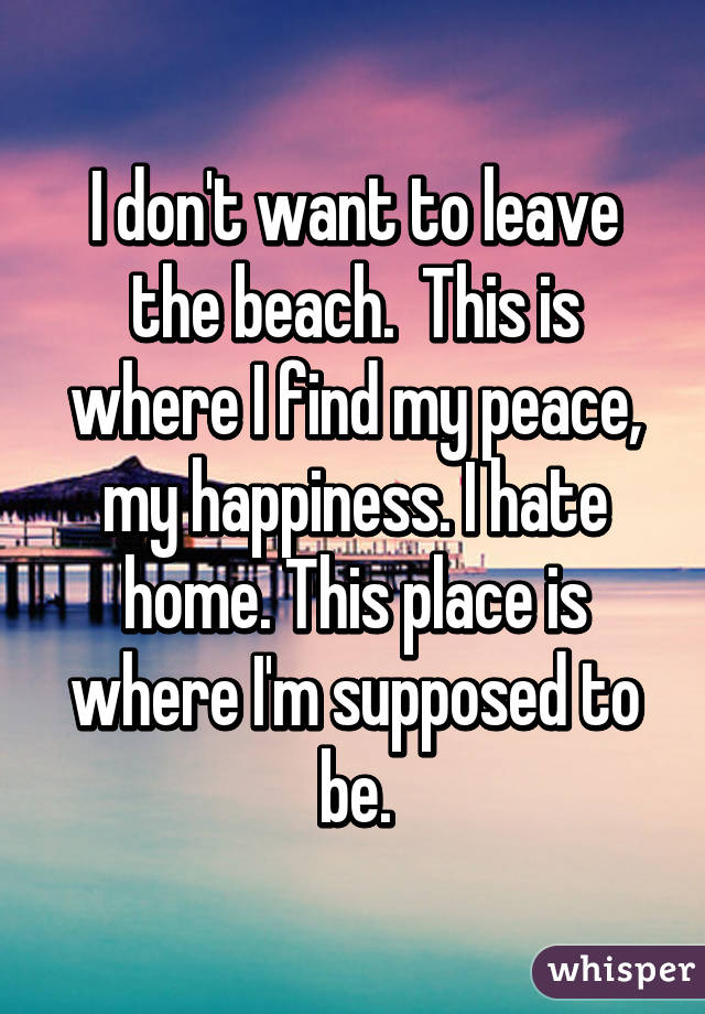 I Dont Want To Leave The Beach This Is Where I Find My Peace My