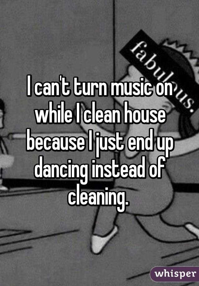 I can't turn music on while I clean house because I just end