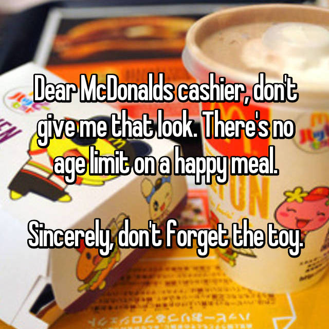 Dear McDonalds cashier, don't give me that look. There's no age limit on a happy meal.  Sincerely, don't forget the toy.