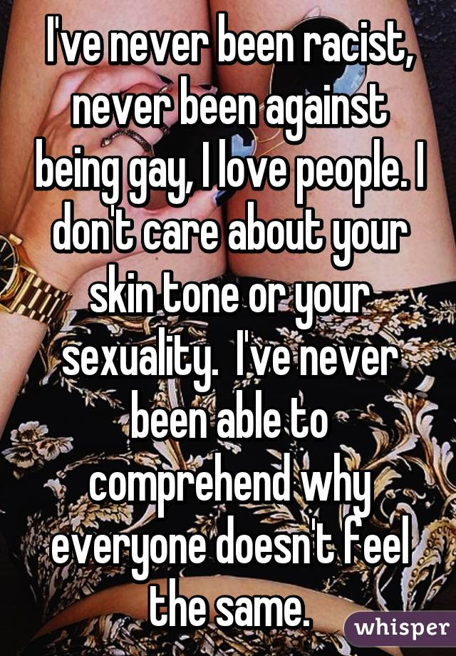 I've never been racist, never been against being gay, I love