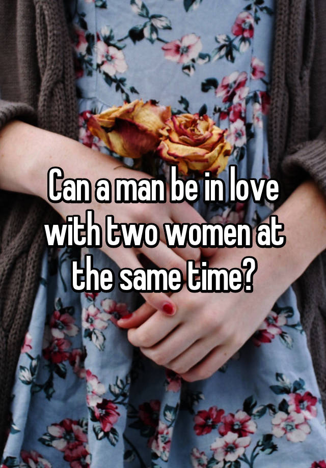 Can A Man Love Two Women At Once