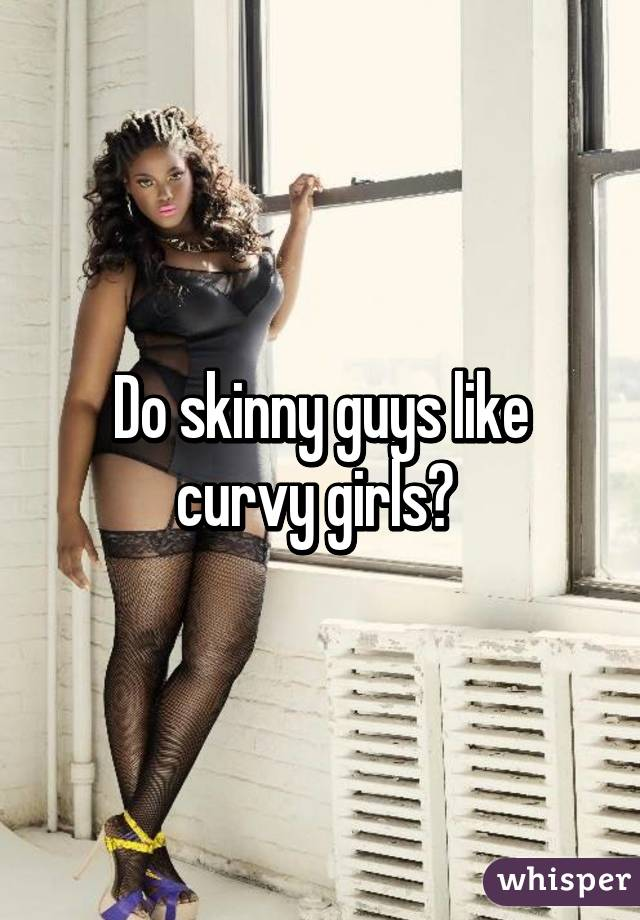 Do Skinny Guys Like Curvy Girls