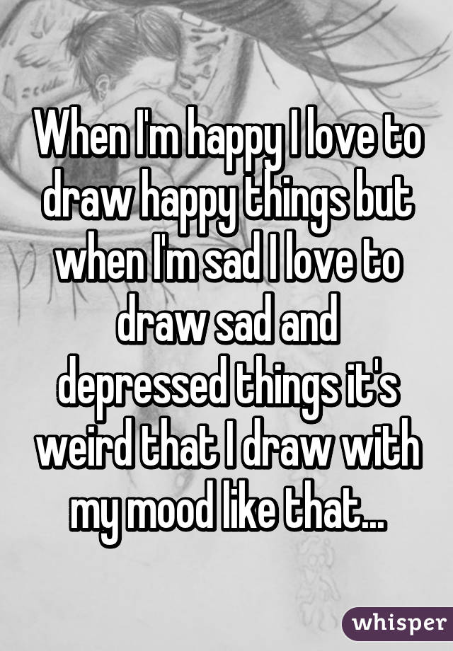 When I M Happy I Love To Draw Happy Things But When I M Sad I