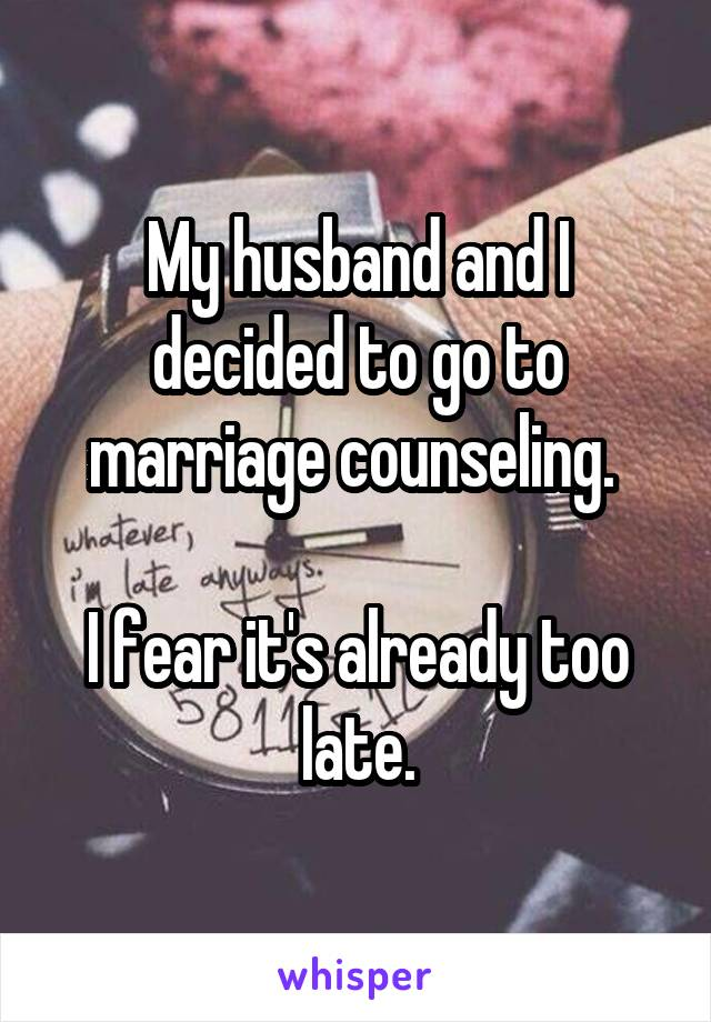 My husband and I decided to go to marriage counseling.   I fear it's already too late.