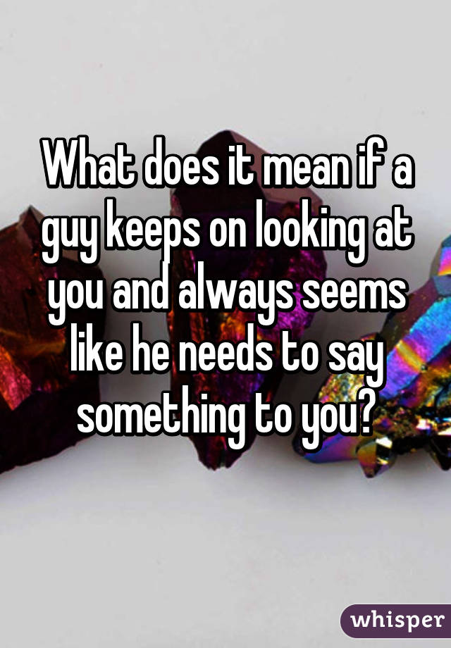 What Does It Mean When Someone Keeps Looking At You