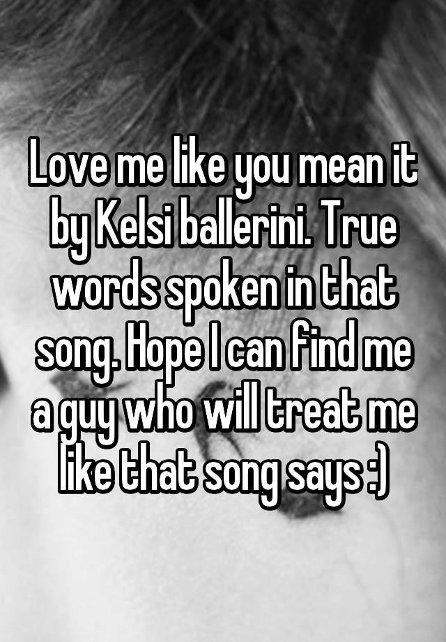 Love me like you mean it by Kelsi ballerini  True words spoken in