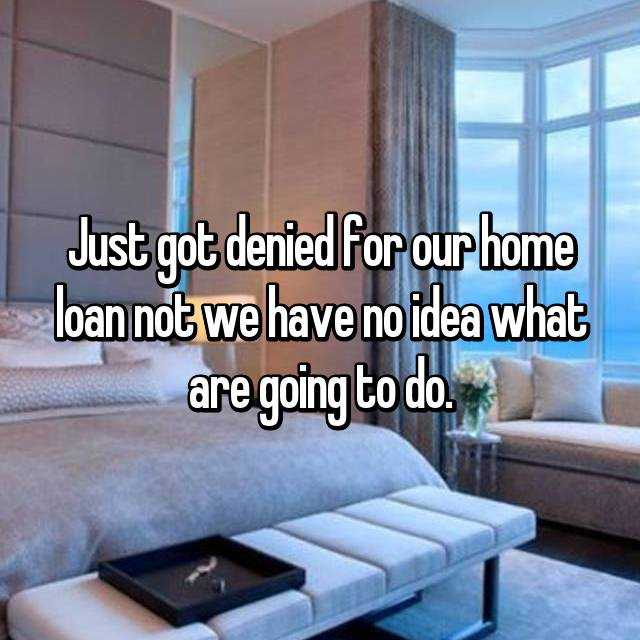 Just got denied for our home loan not we have no idea what are going to do.