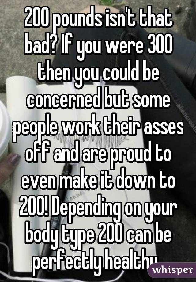 200 pounds isn't that bad? If you were 300 then you could be